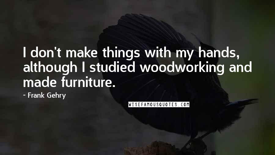 Frank Gehry quotes: I don't make things with my hands, although I studied woodworking and made furniture.