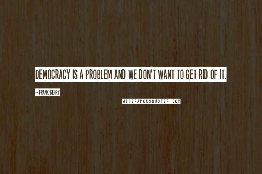 Frank Gehry quotes: Democracy is a problem and we don't want to get rid of it.