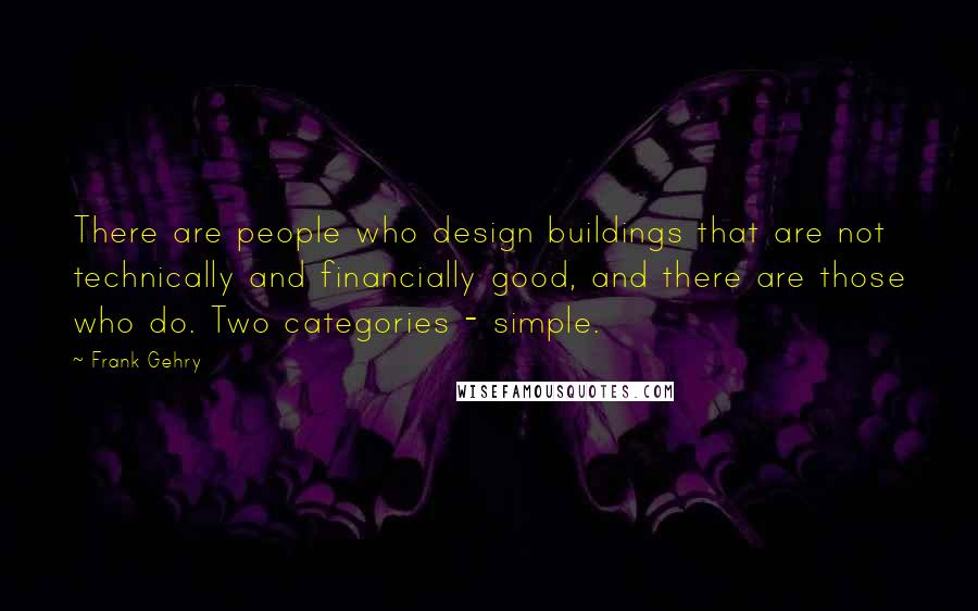 Frank Gehry quotes: There are people who design buildings that are not technically and financially good, and there are those who do. Two categories - simple.