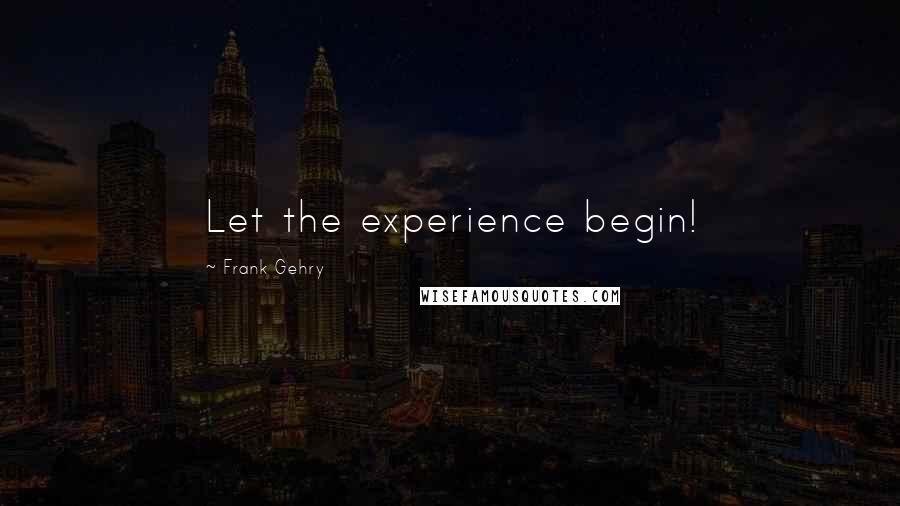 Frank Gehry quotes: Let the experience begin!