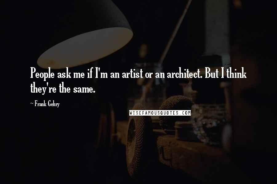 Frank Gehry quotes: People ask me if I'm an artist or an architect. But I think they're the same.