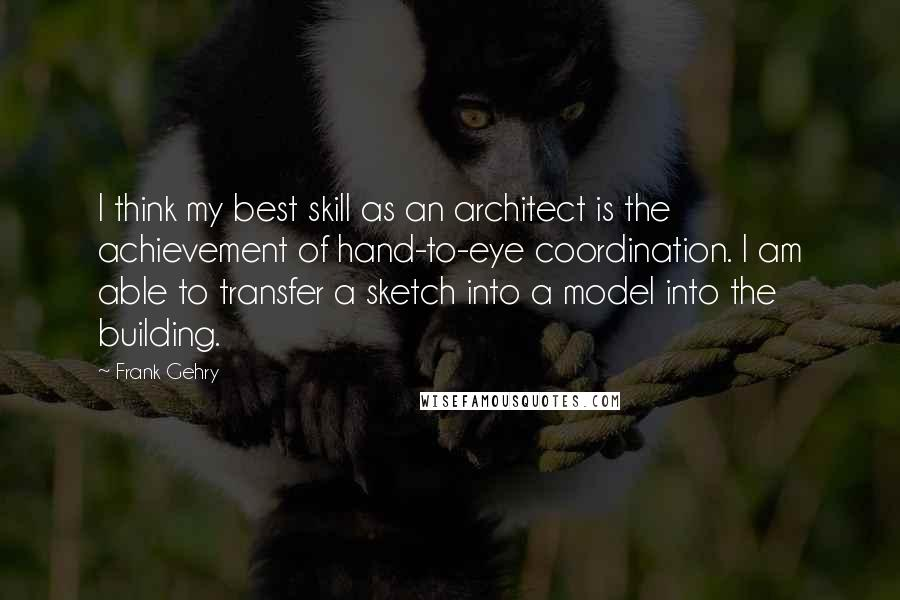 Frank Gehry quotes: I think my best skill as an architect is the achievement of hand-to-eye coordination. I am able to transfer a sketch into a model into the building.
