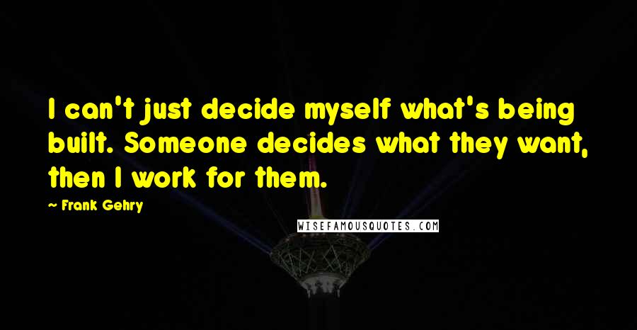 Frank Gehry quotes: I can't just decide myself what's being built. Someone decides what they want, then I work for them.