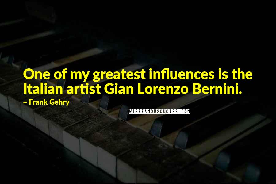 Frank Gehry quotes: One of my greatest influences is the Italian artist Gian Lorenzo Bernini.