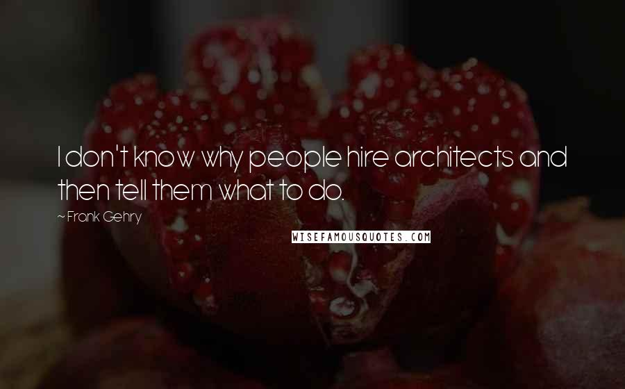 Frank Gehry quotes: I don't know why people hire architects and then tell them what to do.