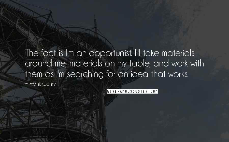 Frank Gehry quotes: The fact is I'm an opportunist. I'll take materials around me, materials on my table, and work with them as I'm searching for an idea that works.