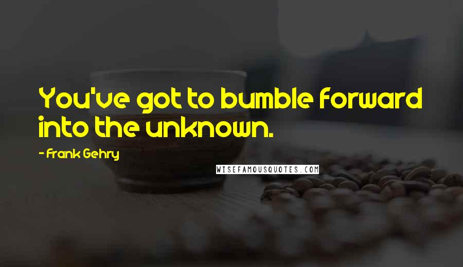 Frank Gehry quotes: You've got to bumble forward into the unknown.
