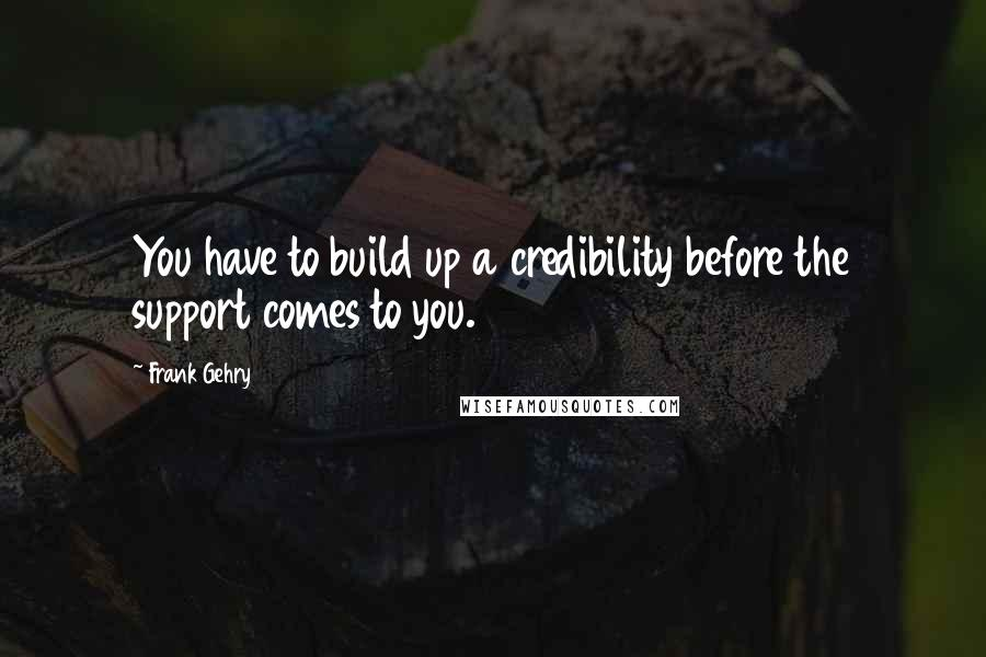 Frank Gehry quotes: You have to build up a credibility before the support comes to you.