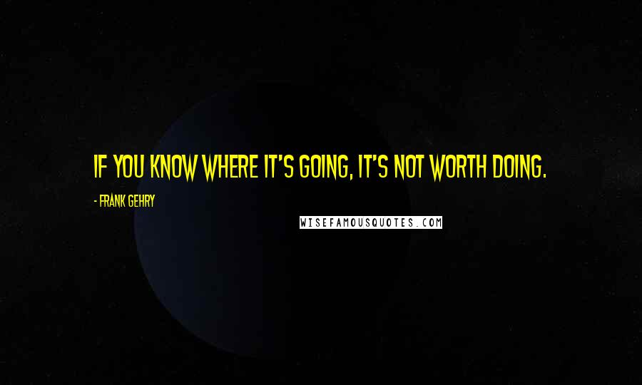 Frank Gehry quotes: If you know where it's going, it's not worth doing.