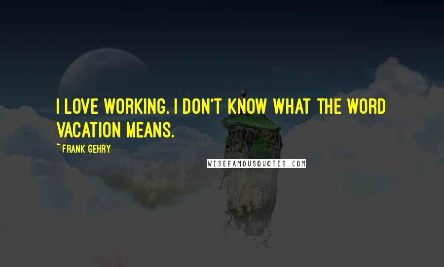 Frank Gehry quotes: I love working. I don't know what the word vacation means.