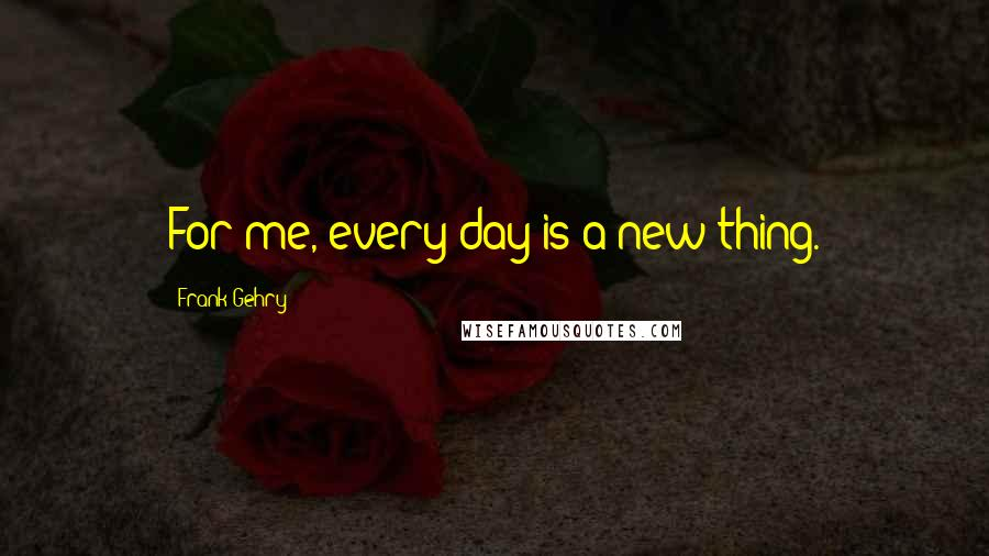 Frank Gehry quotes: For me, every day is a new thing.