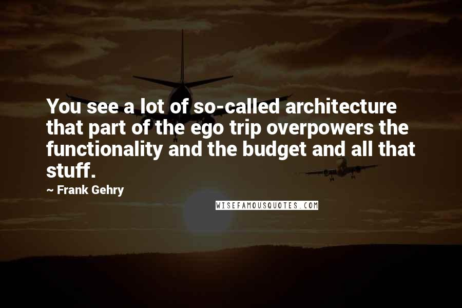 Frank Gehry quotes: You see a lot of so-called architecture that part of the ego trip overpowers the functionality and the budget and all that stuff.