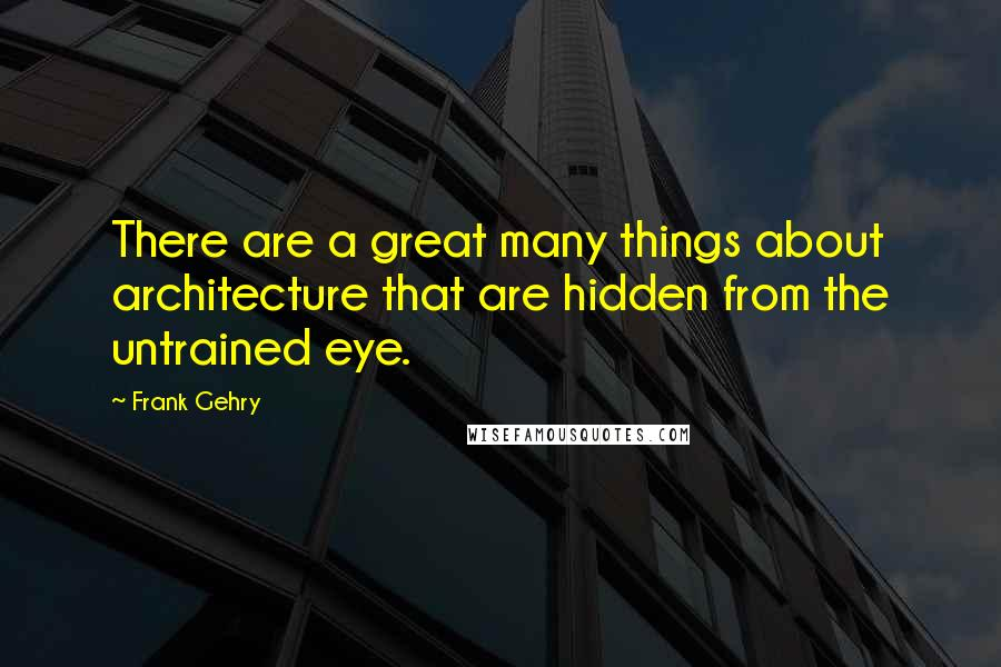Frank Gehry quotes: There are a great many things about architecture that are hidden from the untrained eye.