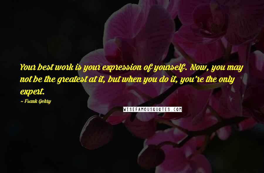Frank Gehry quotes: Your best work is your expression of yourself. Now, you may not be the greatest at it, but when you do it, you're the only expert.