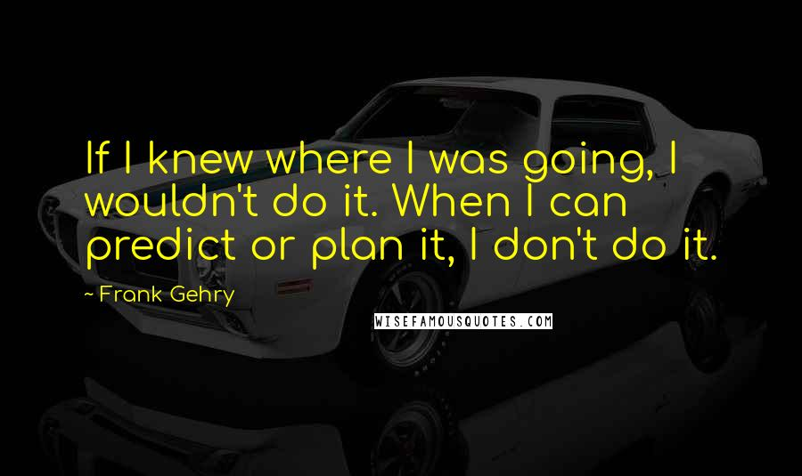 Frank Gehry quotes: If I knew where I was going, I wouldn't do it. When I can predict or plan it, I don't do it.