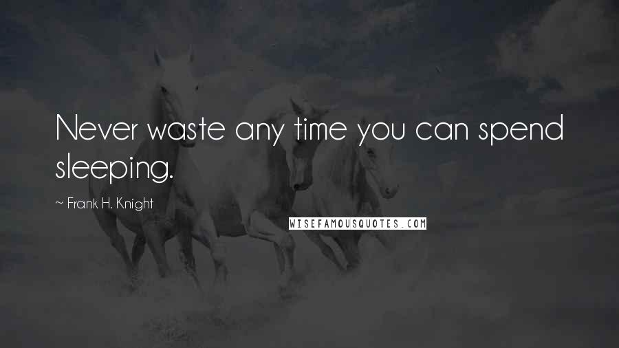 Frank H. Knight quotes: Never waste any time you can spend sleeping.