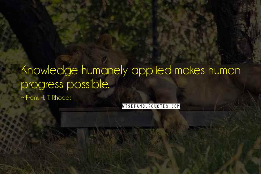 Frank H. T. Rhodes quotes: Knowledge humanely applied makes human progress possible.