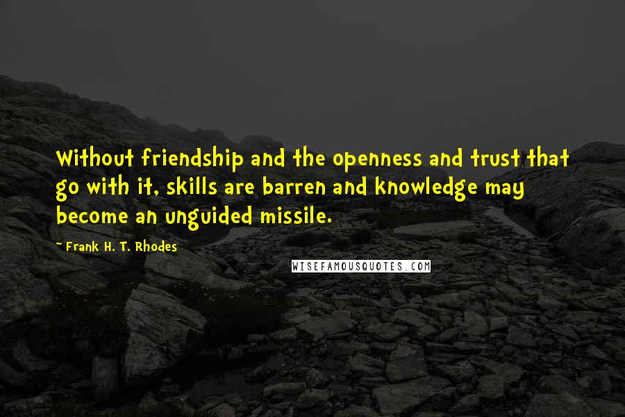 Frank H. T. Rhodes quotes: Without friendship and the openness and trust that go with it, skills are barren and knowledge may become an unguided missile.