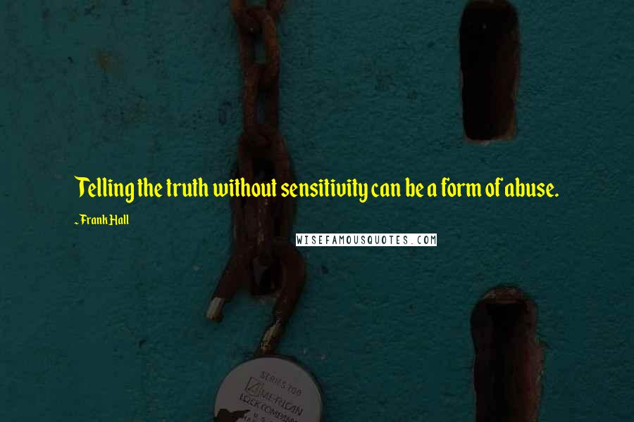 Frank Hall quotes: Telling the truth without sensitivity can be a form of abuse.
