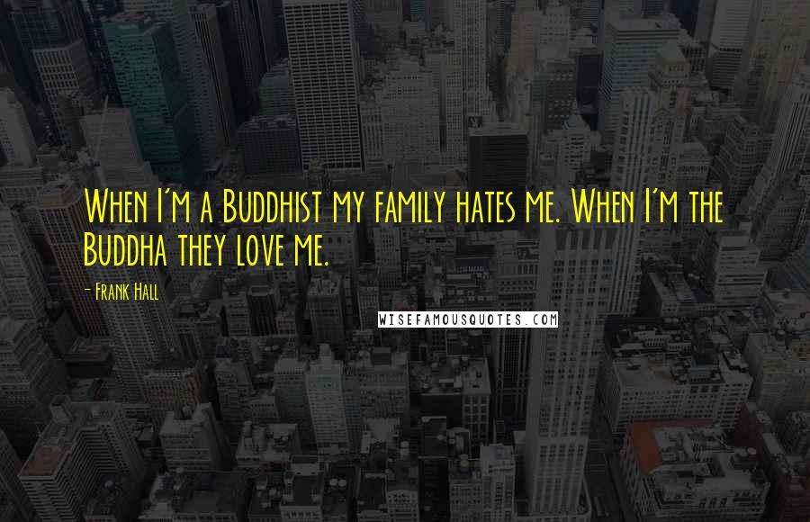 Frank Hall quotes: When I'm a Buddhist my family hates me. When I'm the Buddha they love me.