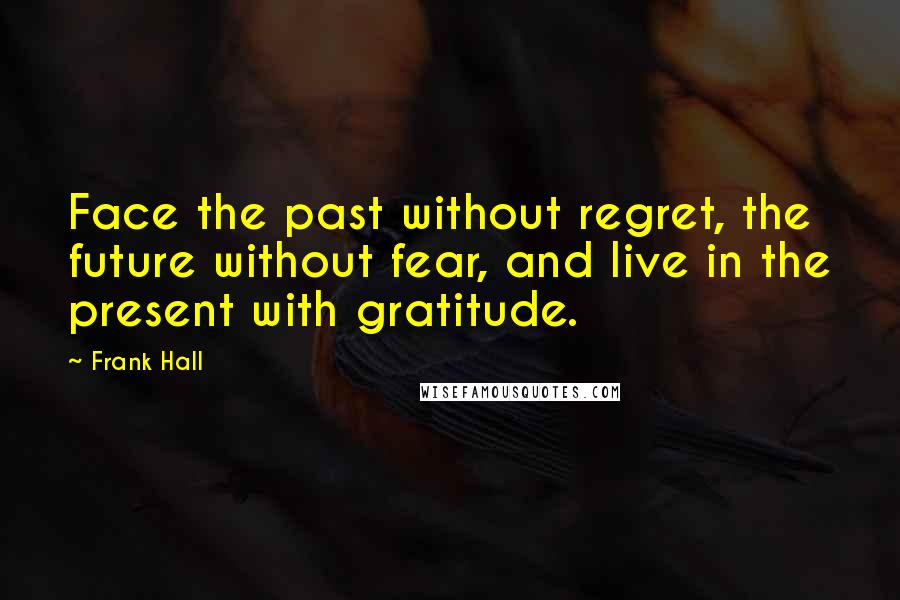 Frank Hall quotes: Face the past without regret, the future without fear, and live in the present with gratitude.