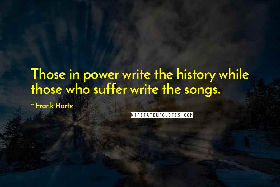 Frank Harte quotes: Those in power write the history while those who suffer write the songs.