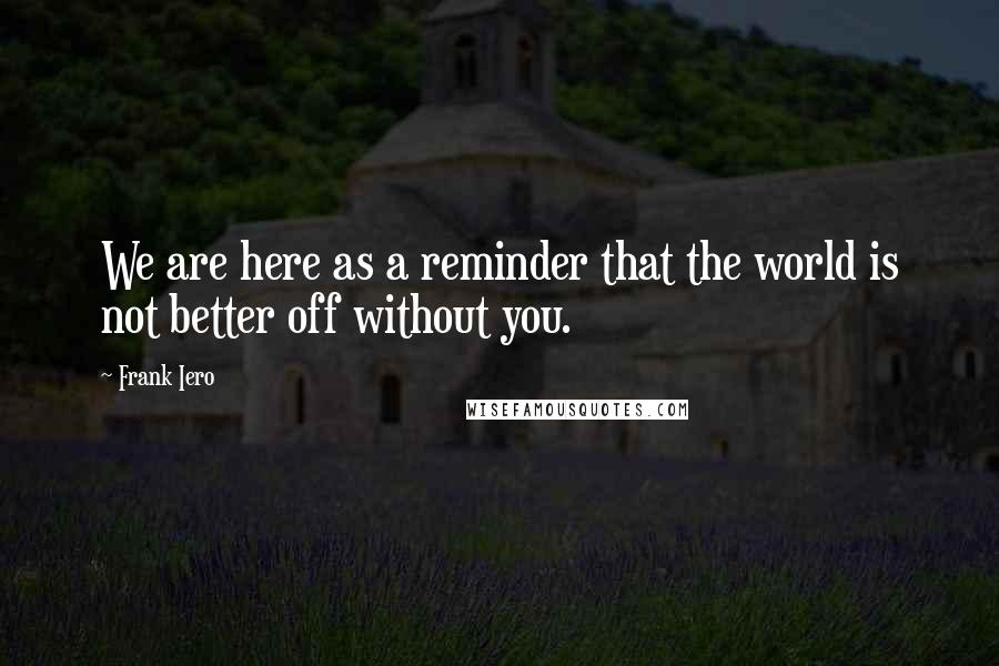 Frank Iero quotes: We are here as a reminder that the world is not better off without you.