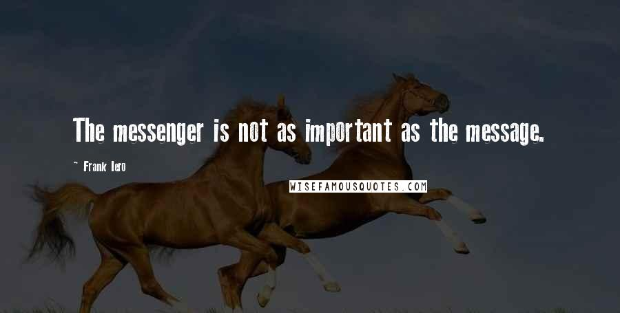 Frank Iero quotes: The messenger is not as important as the message.