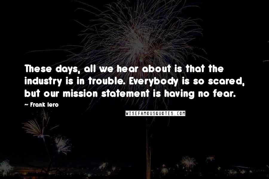Frank Iero quotes: These days, all we hear about is that the industry is in trouble. Everybody is so scared, but our mission statement is having no fear.