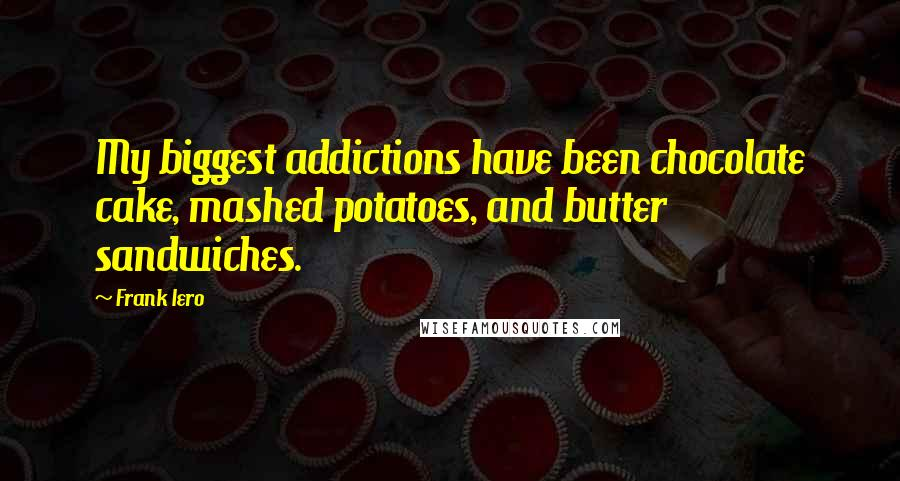 Frank Iero quotes: My biggest addictions have been chocolate cake, mashed potatoes, and butter sandwiches.
