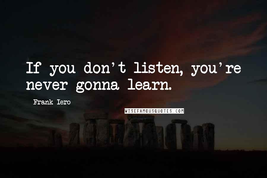 Frank Iero quotes: If you don't listen, you're never gonna learn.