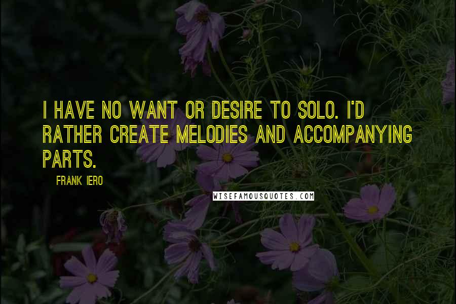 Frank Iero quotes: I have no want or desire to solo. I'd rather create melodies and accompanying parts.