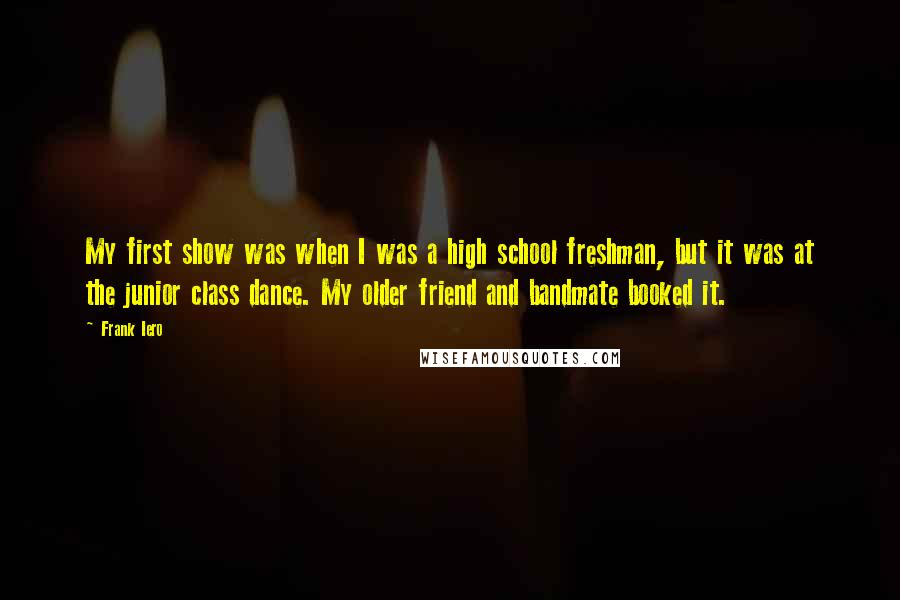 Frank Iero quotes: My first show was when I was a high school freshman, but it was at the junior class dance. My older friend and bandmate booked it.