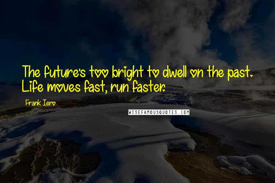 Frank Iero quotes: The future's too bright to dwell on the past. Life moves fast, run faster.