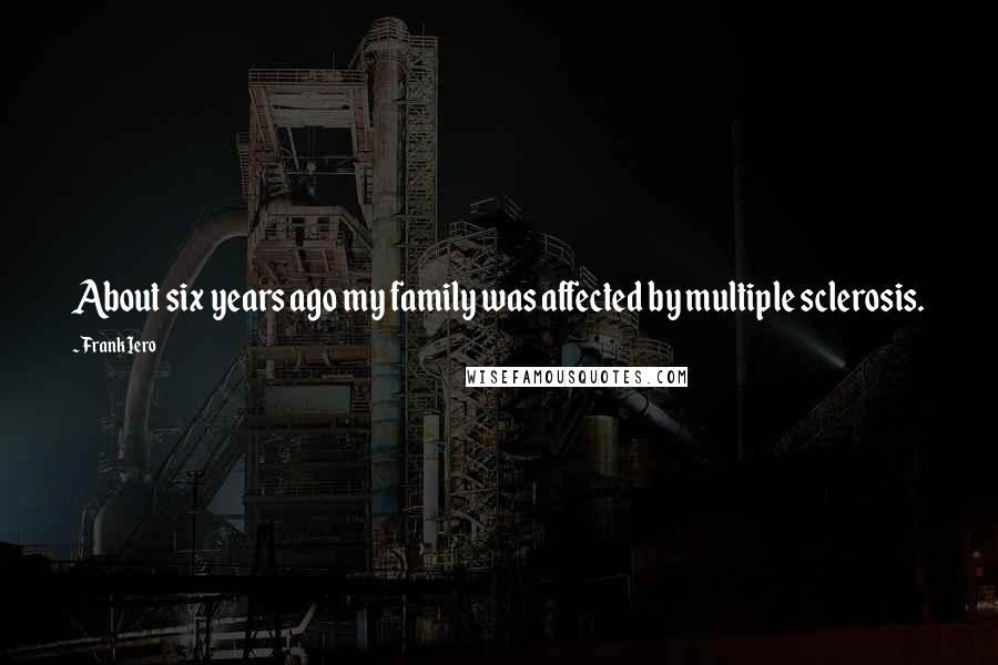 Frank Iero quotes: About six years ago my family was affected by multiple sclerosis.