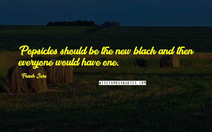 Frank Iero quotes: Popsicles should be the new black and then everyone would have one.