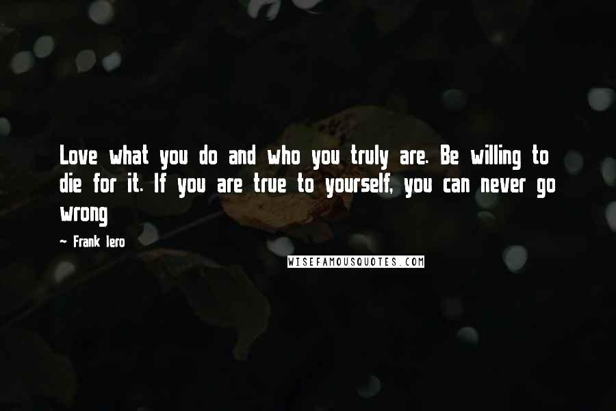Frank Iero quotes: Love what you do and who you truly are. Be willing to die for it. If you are true to yourself, you can never go wrong