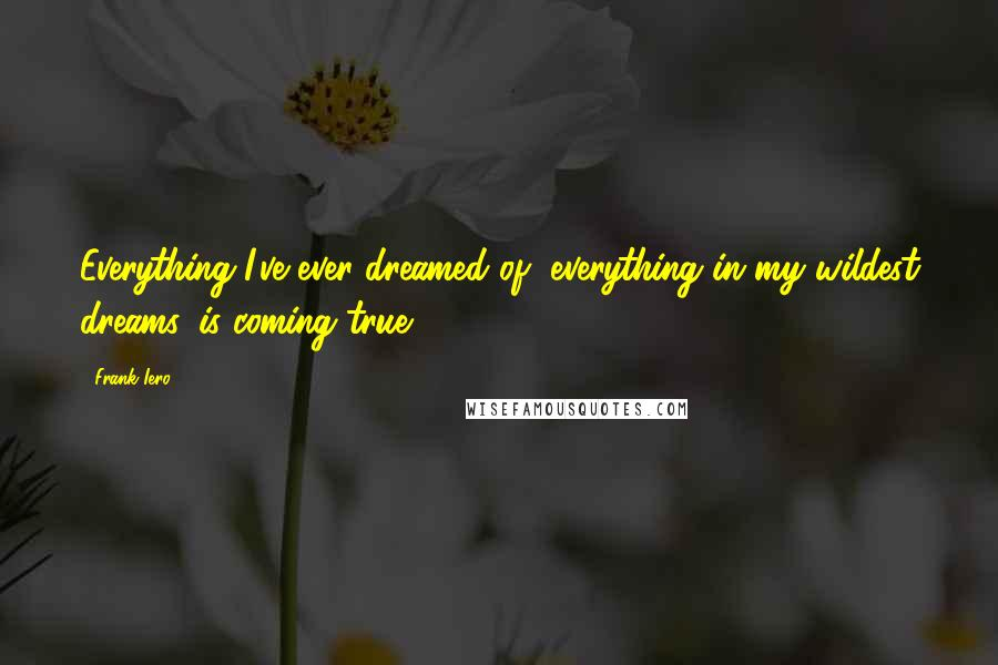 Frank Iero quotes: Everything I've ever dreamed of, everything in my wildest dreams, is coming true.