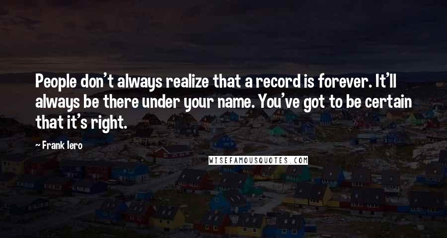 Frank Iero quotes: People don't always realize that a record is forever. It'll always be there under your name. You've got to be certain that it's right.