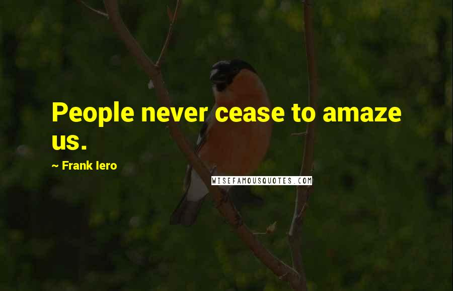 Frank Iero quotes: People never cease to amaze us.