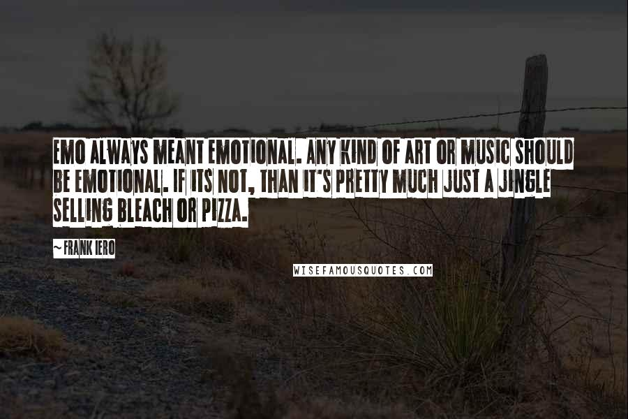Frank Iero quotes: Emo always meant emotional. Any kind of art or music should be emotional. If its not, than it's pretty much just a jingle selling bleach or pizza.