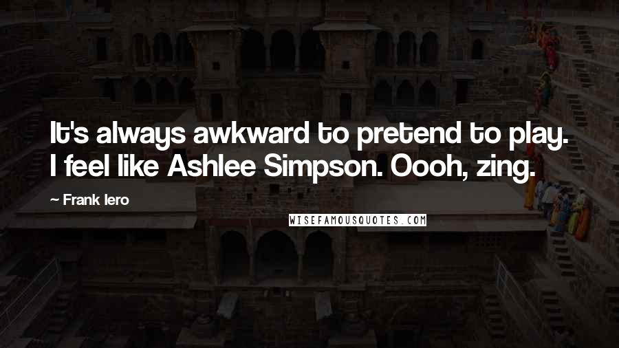 Frank Iero quotes: It's always awkward to pretend to play. I feel like Ashlee Simpson. Oooh, zing.