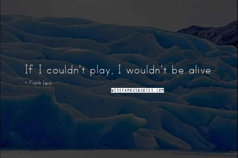 Frank Iero quotes: If I couldn't play, I wouldn't be alive.