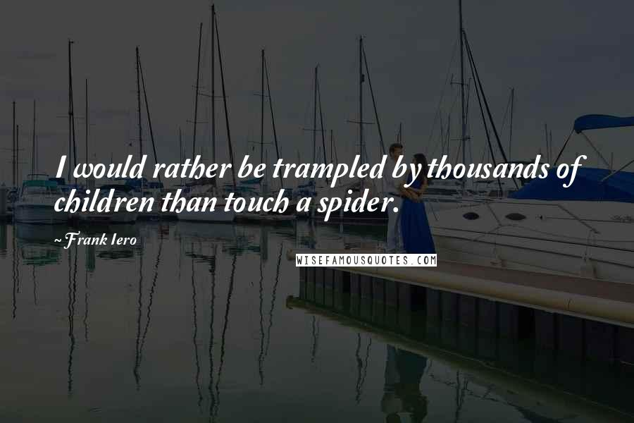Frank Iero quotes: I would rather be trampled by thousands of children than touch a spider.
