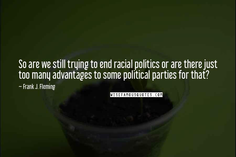 Frank J. Fleming quotes: So are we still trying to end racial politics or are there just too many advantages to some political parties for that?