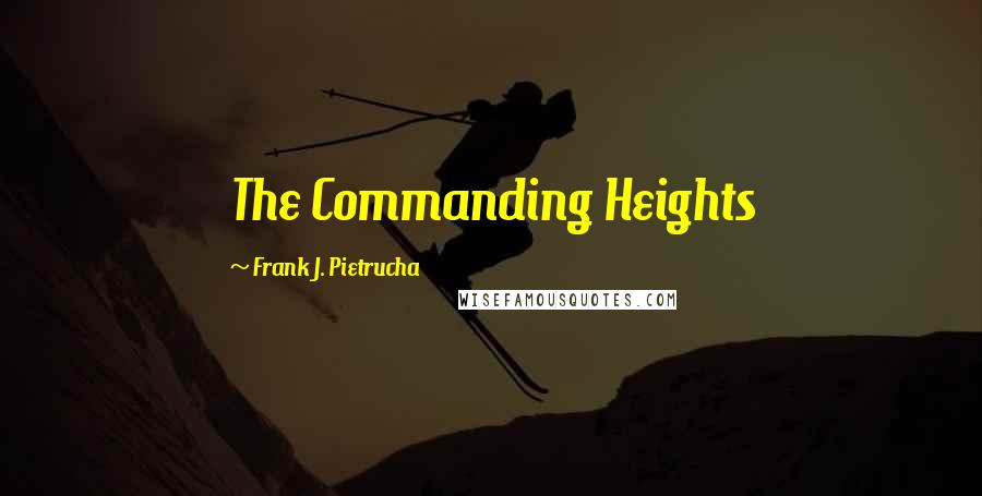 Frank J. Pietrucha quotes: The Commanding Heights