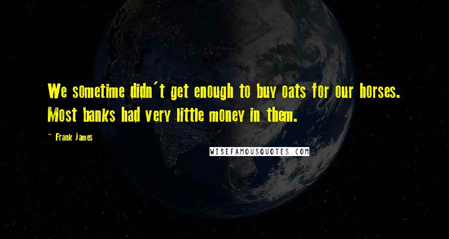 Frank James quotes: We sometime didn't get enough to buy oats for our horses. Most banks had very little money in them.