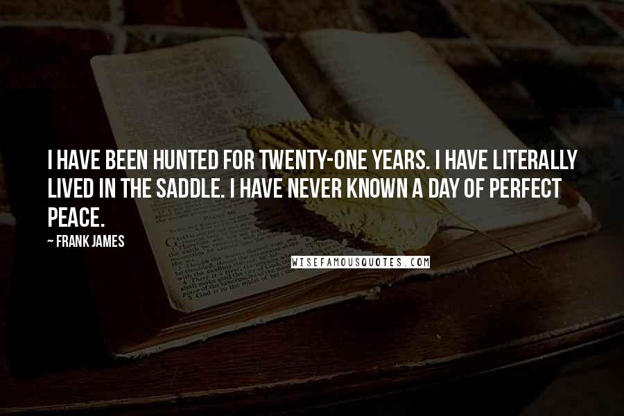 Frank James quotes: I have been hunted for twenty-one years. I have literally lived in the saddle. I have never known a day of perfect peace.