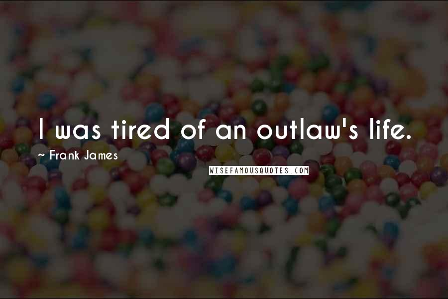 Frank James quotes: I was tired of an outlaw's life.
