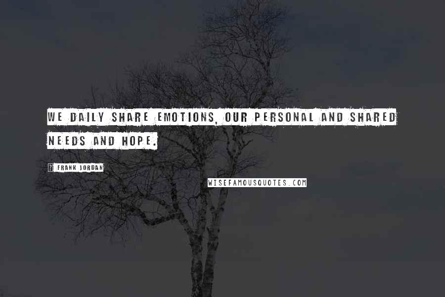 Frank Jordan quotes: We daily share emotions, our personal and shared needs and hope.